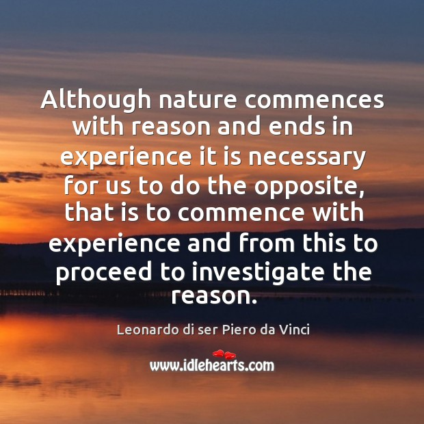 Although nature commences with reason and ends in experience it is necessary for us to do the opposite Leonardo di ser Piero da Vinci Picture Quote