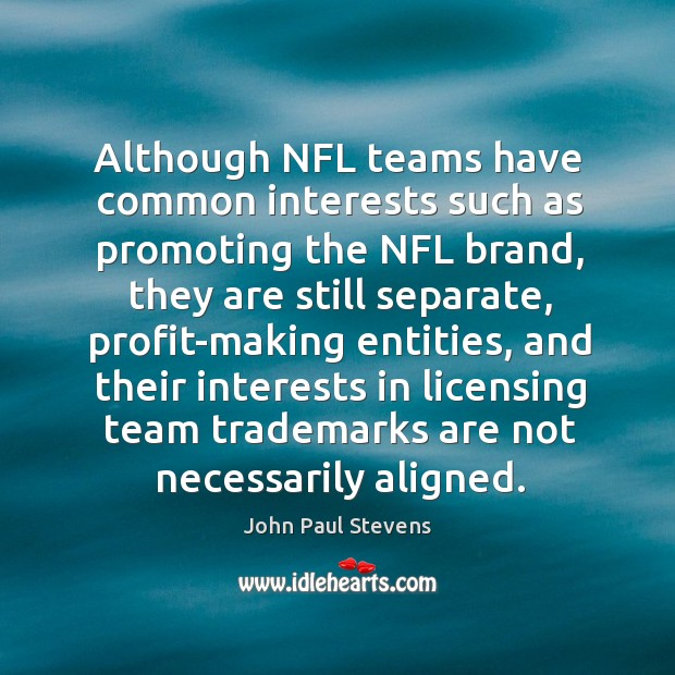 Although nfl teams have common interests such as promoting the nfl brand John Paul Stevens Picture Quote