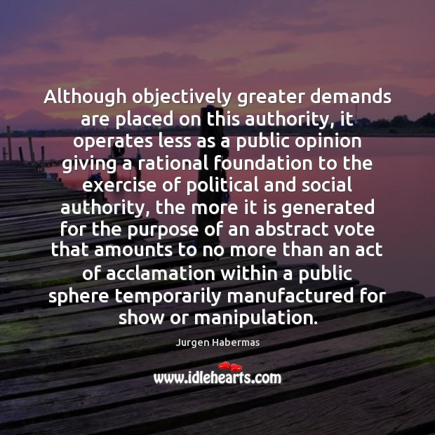 Although objectively greater demands are placed on this authority, it operates less Jurgen Habermas Picture Quote