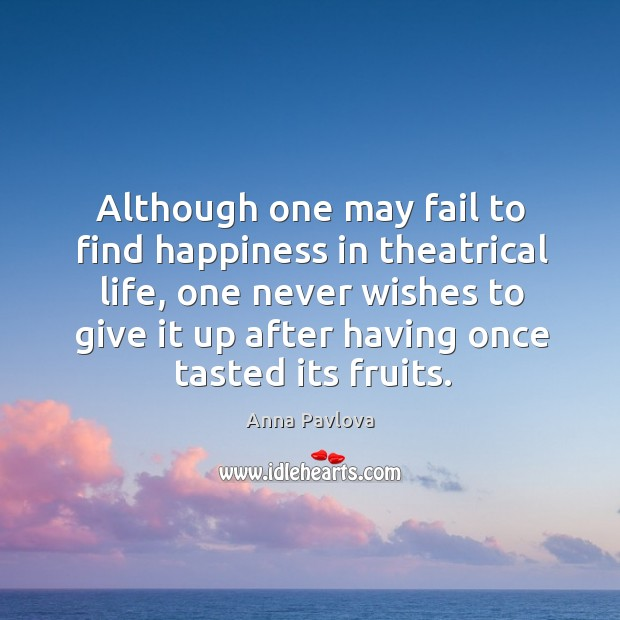 Although one may fail to find happiness in theatrical life Anna Pavlova Picture Quote