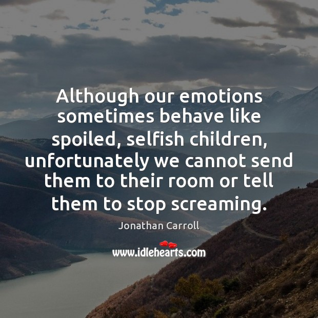 Although our emotions sometimes behave like spoiled, selfish children, unfortunately we cannot Image