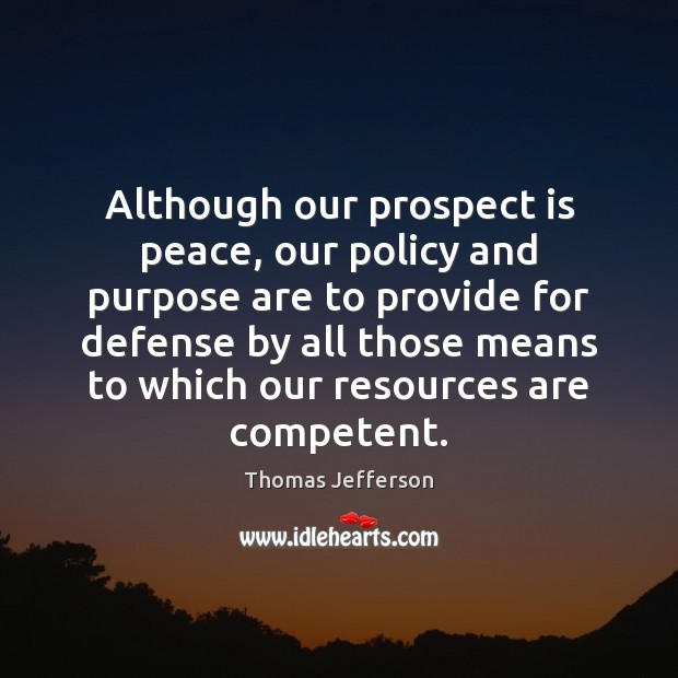 Although our prospect is peace, our policy and purpose are to provide Image