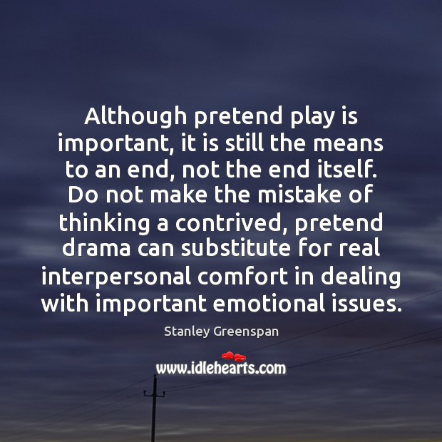 Although pretend play is important, it is still the means to an Stanley Greenspan Picture Quote