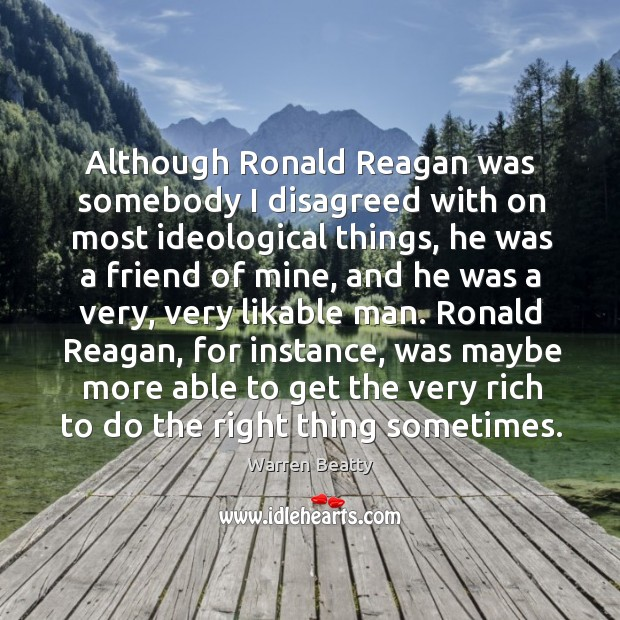 Although ronald reagan was somebody I disagreed with on most ideological things Image