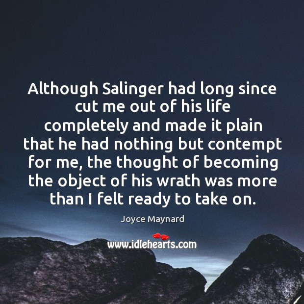 Although salinger had long since cut me out of his life completely and made it plain that he had nothing Joyce Maynard Picture Quote