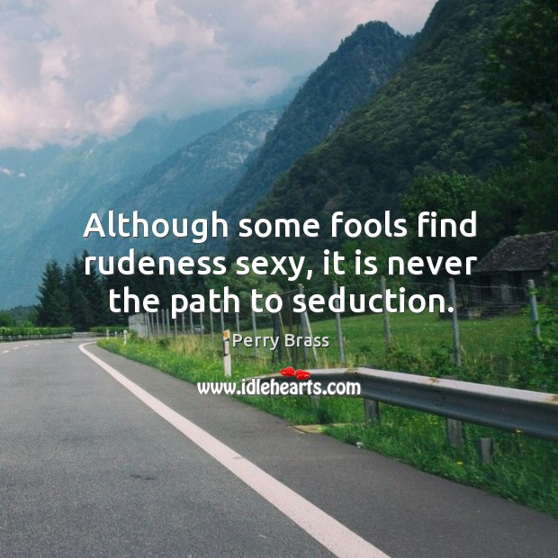 Although some fools find rudeness sexy, it is never the path to seduction. Perry Brass Picture Quote