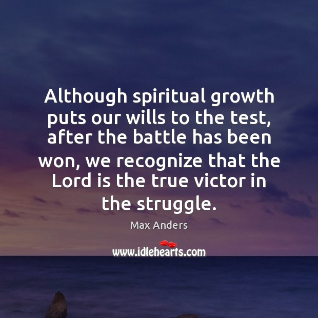 Although spiritual growth puts our wills to the test, after the battle Max Anders Picture Quote