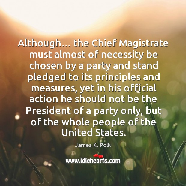 Although… the chief magistrate must almost of necessity be chosen by a party and Image
