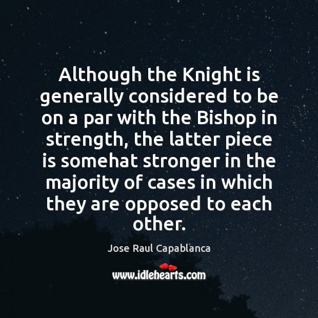 Although the Knight is generally considered to be on a par with Jose Raul Capablanca Picture Quote