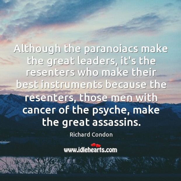 Although the paranoiacs make the great leaders, it's the resenters who make Richard Condon Picture Quote