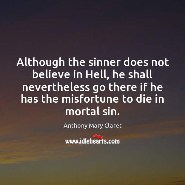 Although the sinner does not believe in Hell, he shall nevertheless go Anthony Mary Claret Picture Quote