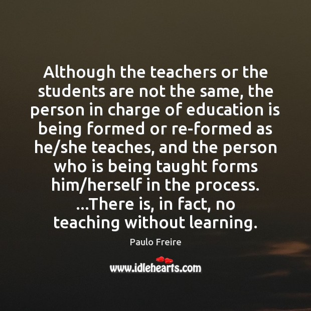 Although the teachers or the students are not the same, the person Paulo Freire Picture Quote