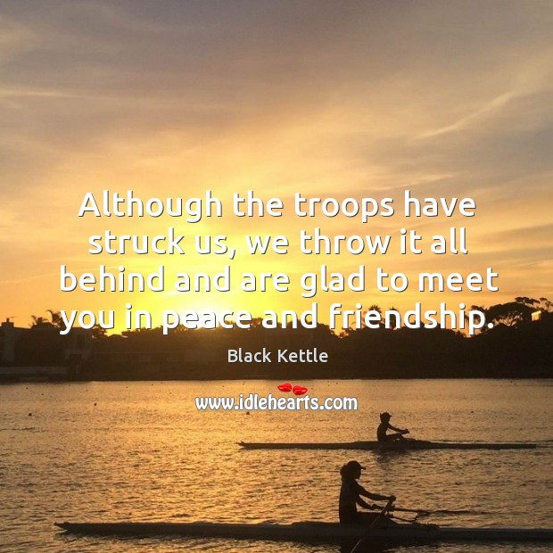 Although the troops have struck us, we throw it all behind and are glad to meet you in peace and friendship. Image