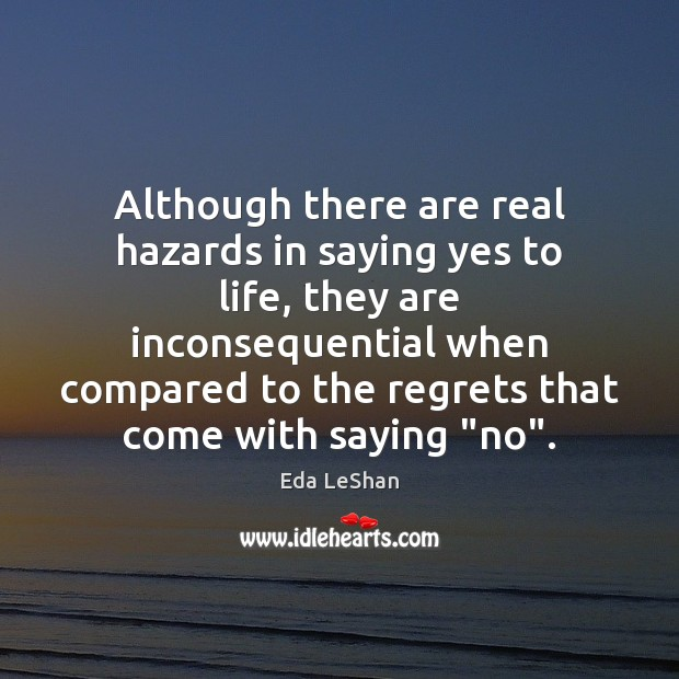 Although there are real hazards in saying yes to life, they are Eda LeShan Picture Quote