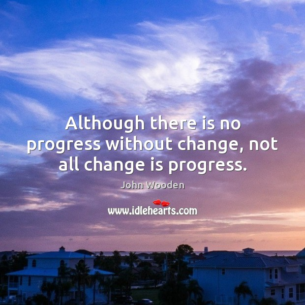 Although there is no progress without change, not all change is progress. John Wooden Picture Quote