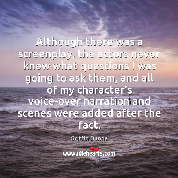 Although there was a screenplay, the actors never knew what questions I was going to ask them Image