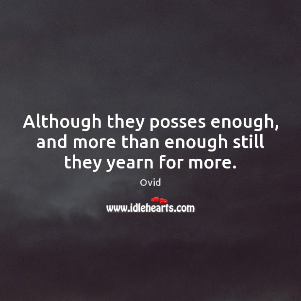 Although they posses enough, and more than enough still they yearn for more. Image