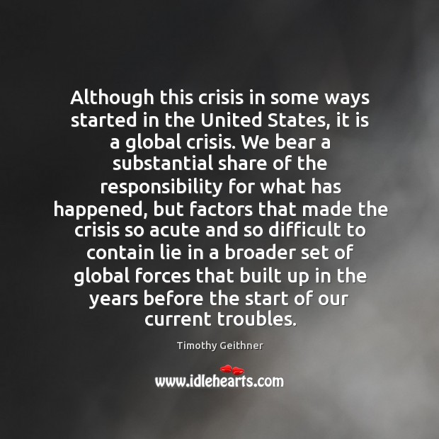 Although this crisis in some ways started in the united states, it is a global crisis. Timothy Geithner Picture Quote