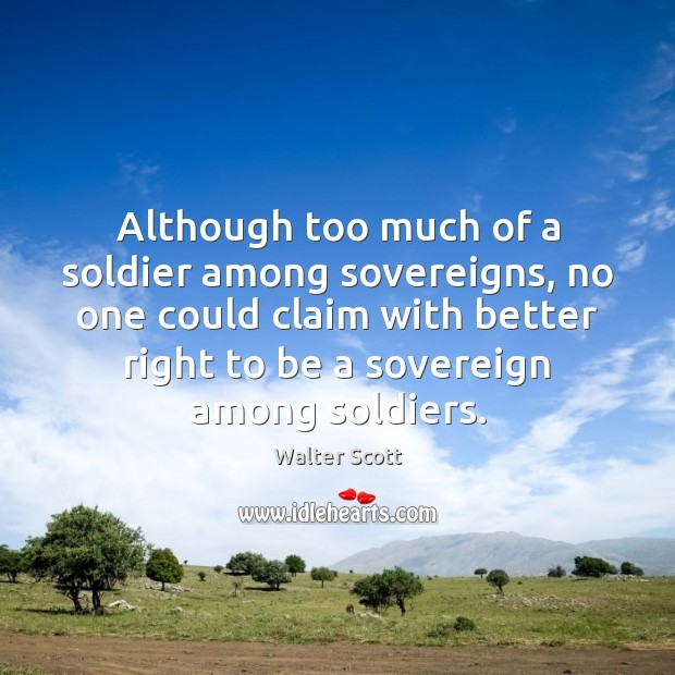 Although too much of a soldier among sovereigns, no one could claim Walter Scott Picture Quote