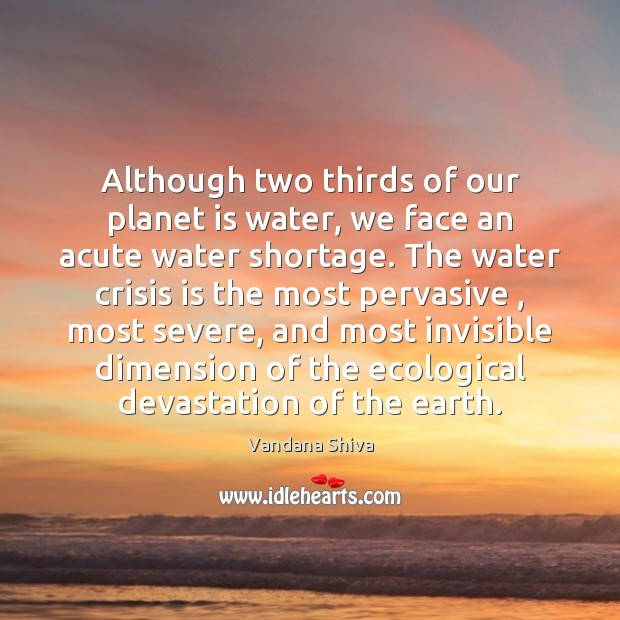 Although two thirds of our planet is water, we face an acute Vandana Shiva Picture Quote