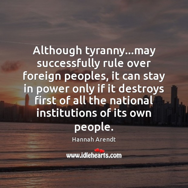 Although tyranny…may successfully rule over foreign peoples, it can stay in Hannah Arendt Picture Quote