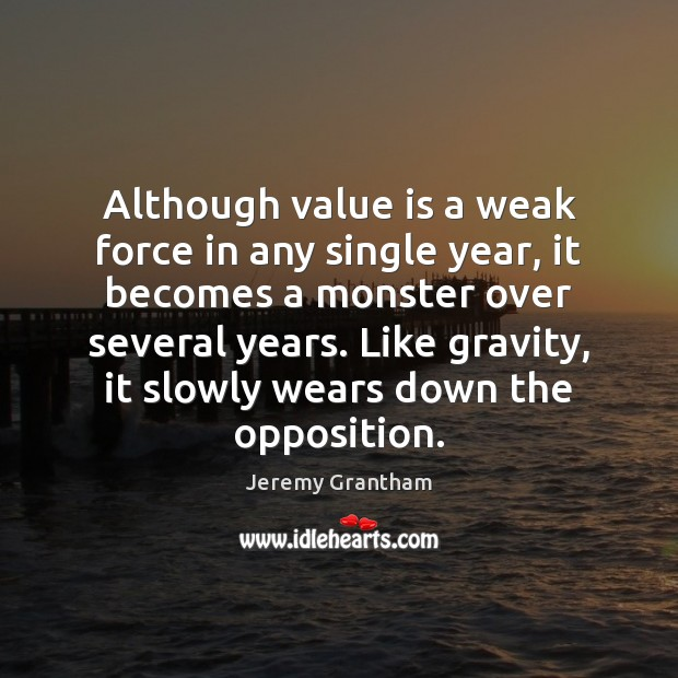 Although value is a weak force in any single year, it becomes Jeremy Grantham Picture Quote