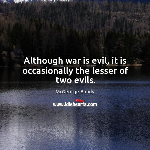 Although war is evil, it is occasionally the lesser of two evils. Image