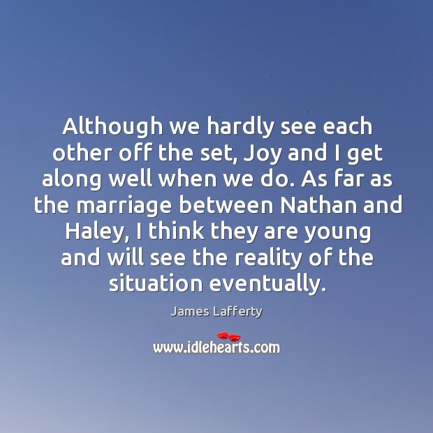 Although we hardly see each other off the set, joy and I get along well when we do. James Lafferty Picture Quote