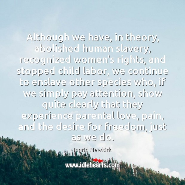 Although we have, in theory, abolished human slavery, recognized women's rights, and Image