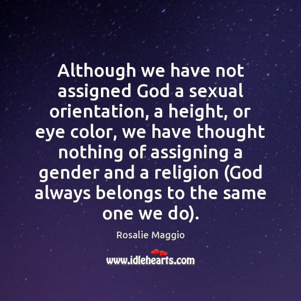 Although we have not assigned God a sexual orientation, a height, or Image