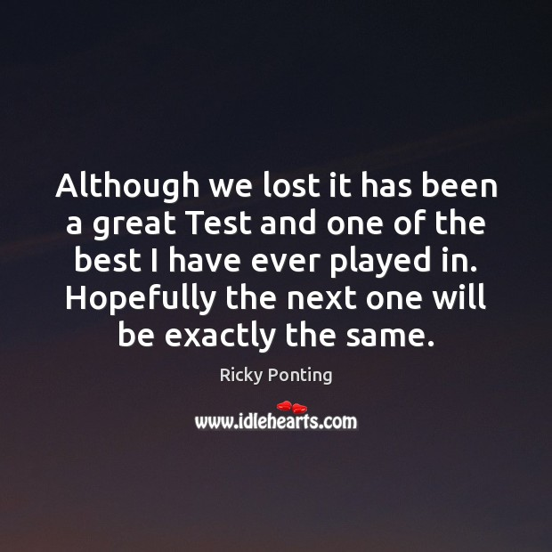 Although we lost it has been a great Test and one of Ricky Ponting Picture Quote
