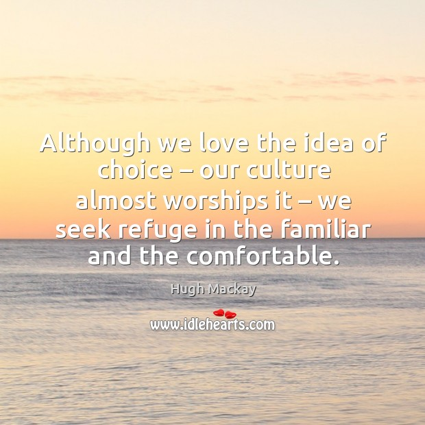 Although we love the idea of choice – our culture almost worships it – we seek refuge in the familiar and the comfortable. Hugh Mackay Picture Quote