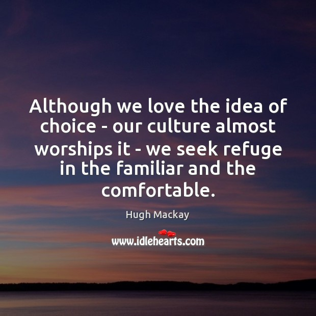 Although we love the idea of choice – our culture almost worships Hugh Mackay Picture Quote