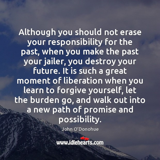 Although you should not erase your responsibility for the past, when you Forgive Yourself Quotes Image
