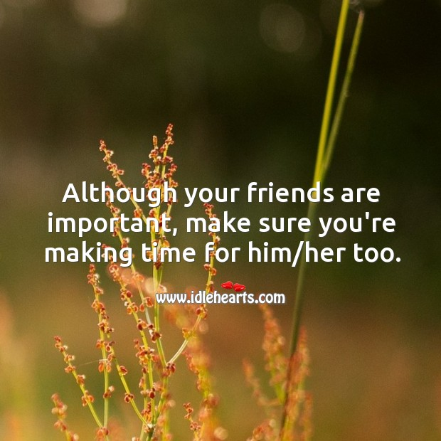 Although your friends are important, make sure you're making time for him/her too. Image