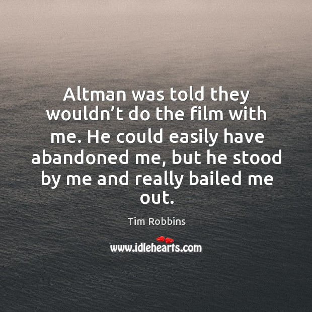 Altman was told they wouldn't do the film with me. Tim Robbins Picture Quote