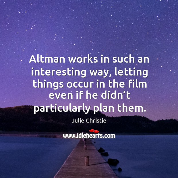 Altman works in such an interesting way, letting things occur in the film even if he didn't particularly plan them. Julie Christie Picture Quote
