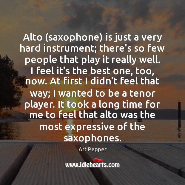Image, Alto (saxophone) is just a very hard instrument; there's so few people