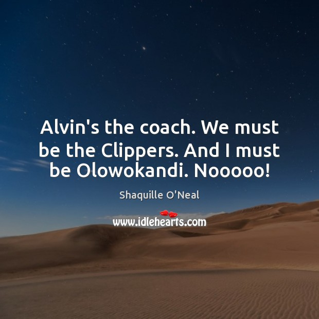 Alvin's the coach. We must be the Clippers. And I must be Olowokandi. Nooooo! Shaquille O'Neal Picture Quote