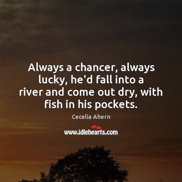 Always a chancer, always lucky, he'd fall into a river and come Image