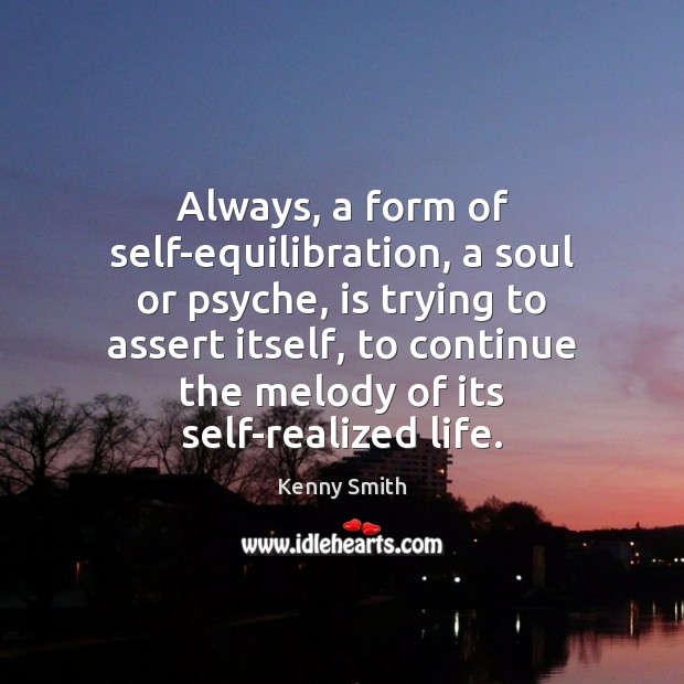 Image, Always, a form of self-equilibration, a soul or psyche, is trying to