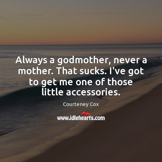 Always a Godmother, never a mother. That sucks. I've got to get Courteney Cox Picture Quote