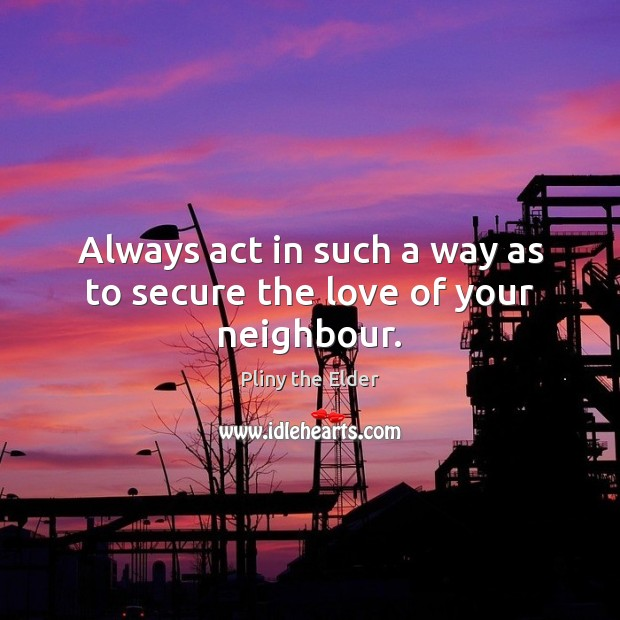 Always act in such a way as to secure the love of your neighbour. Image