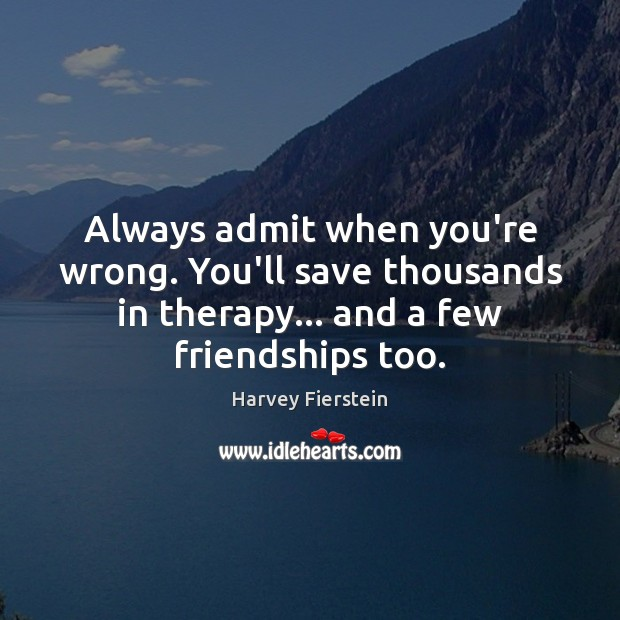 Always admit when you're wrong. You'll save thousands in therapy… and a Harvey Fierstein Picture Quote