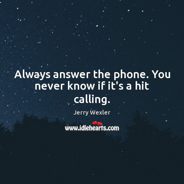 Always answer the phone. You never know if it's a hit calling. Image
