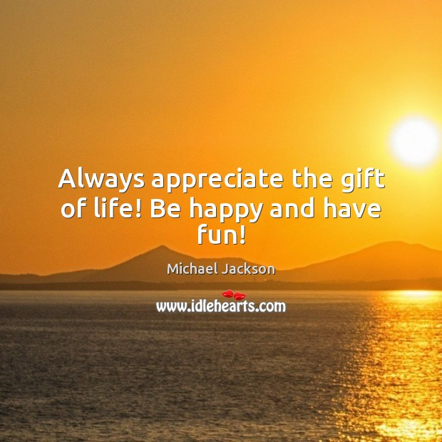 Always appreciate the gift of life! Be happy and have fun! Image