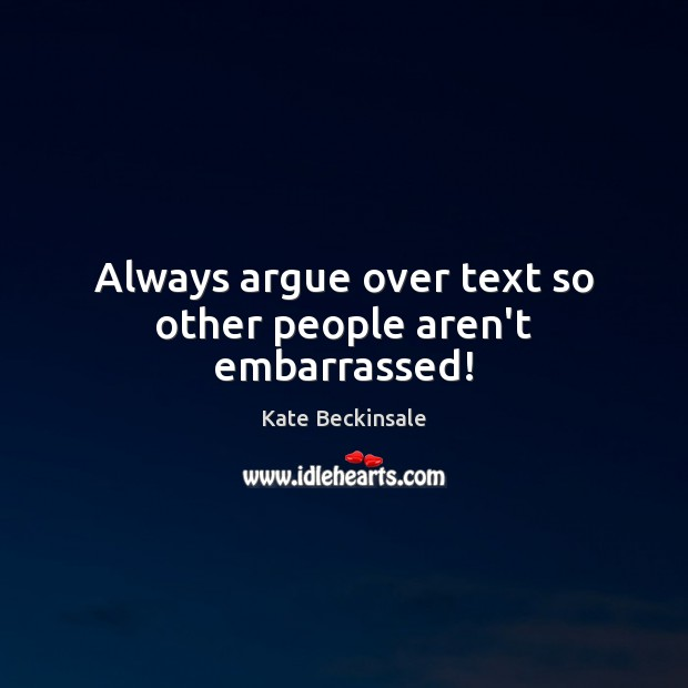 Always argue over text so other people aren't embarrassed! Kate Beckinsale Picture Quote