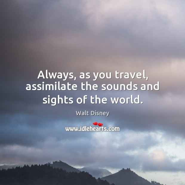 Image, Always, as you travel, assimilate the sounds and sights of the world.
