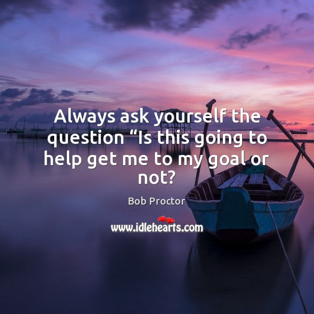 """Always ask yourself the question """"Is this going to help get me to my goal or not? Bob Proctor Picture Quote"""
