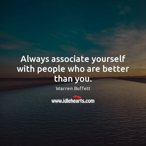 Always associate yourself with people who are better than you. Warren Buffett Picture Quote